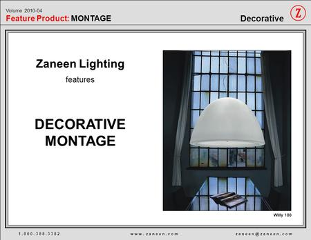 Zaneen Lighting features DECORATIVE MONTAGE Willy 100 1. 8 0 0. 3 8 8. 3 3 8 2 w w w. z a n e e n. c o m z a n e e z a n e e n. c o m Volume 2010-04.