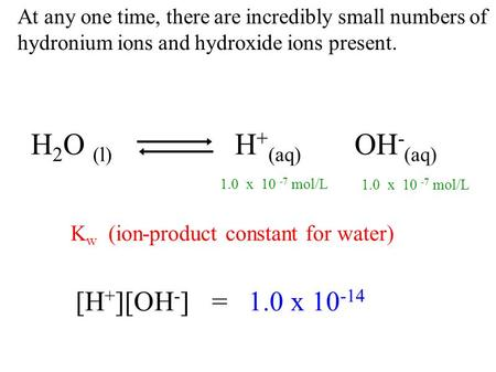 At any one time, there are incredibly small numbers of hydronium ions and hydroxide ions present. H 2 O (l) H + (aq) OH - (aq) K w (ion-product constant.