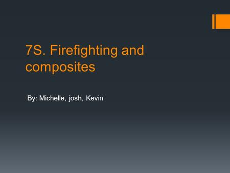 7S. Firefighting and composites By: Michelle, josh, Kevin.