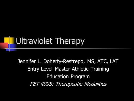 Ultraviolet Therapy Jennifer L. Doherty-Restrepo, MS, ATC, LAT Entry-Level Master Athletic Training Education Program PET 4995: Therapeutic Modalities.