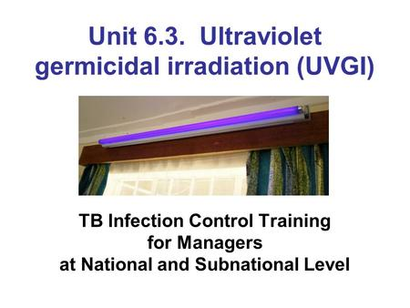 Unit 6.3. Ultraviolet germicidal irradiation (UVGI) TB Infection Control Training for Managers at National and Subnational Level.