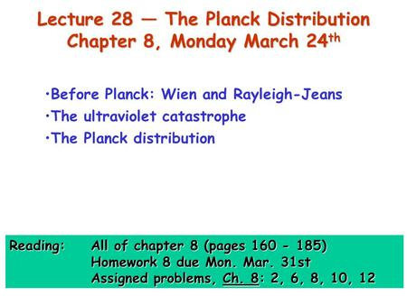 Lecture 28 — The Planck Distribution Chapter 8, Monday March 24 th Before Planck: Wien and Rayleigh-Jeans The ultraviolet catastrophe The Planck distribution.