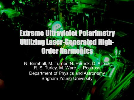 1 Extreme Ultraviolet Polarimetry Utilizing Laser-Generated High- Order Harmonics N. Brimhall, M. Turner, N. Herrick, D. Allred, R. S. Turley, M. Ware,