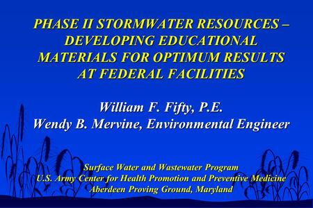 PHASE II STORMWATER RESOURCES – DEVELOPING EDUCATIONAL MATERIALS FOR OPTIMUM RESULTS AT FEDERAL FACILITIES William F. Fifty, P.E. Wendy B. Mervine, Environmental.