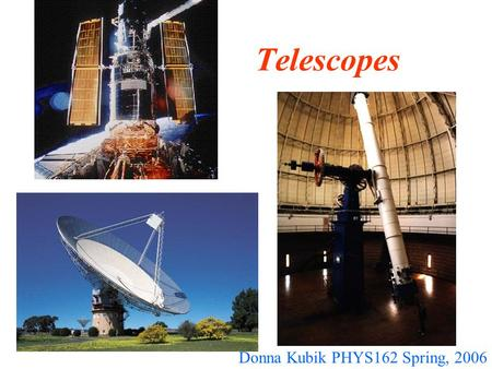 Telescopes Donna Kubik PHYS162 Spring, 2006. Purpose of telescopes To do what our eyes cannot Collect photons (from radio to gamma ray) Achieve higher.