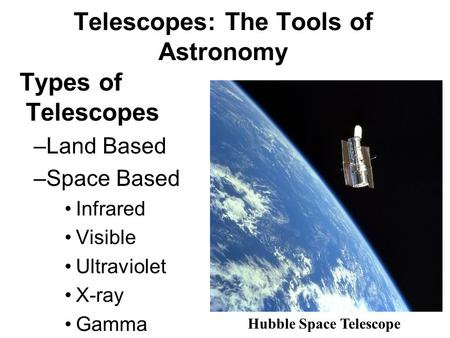 Telescopes: The Tools of Astronomy Types of Telescopes –Land Based –Space Based Infrared Visible Ultraviolet X-ray Gamma Hubble Space Telescope.