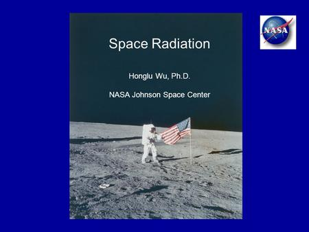 Space Radiation Honglu Wu, Ph.D. NASA Johnson Space Center.