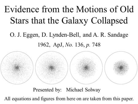 Evidence from the Motions of Old Stars that the Galaxy Collapsed O. J. Eggen, D. Lynden-Bell, and A. R. Sandage 1962, ApJ, No. 136, p. 748 Presented by: