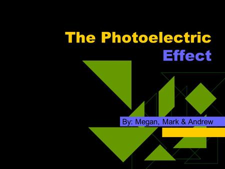 The Photoelectric Effect By: Megan, Mark & Andrew.