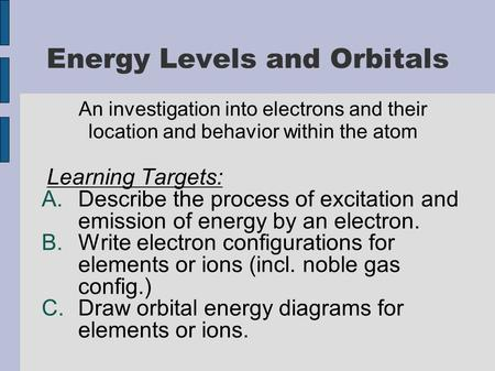 Energy Levels and Orbitals An investigation into electrons and their location and behavior within the atom Learning Targets: A.Describe the process of.