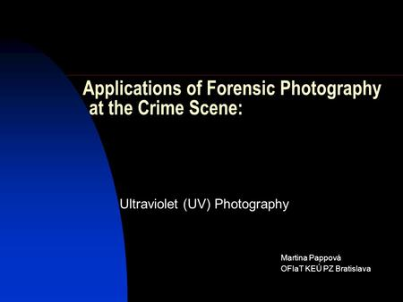 Ultraviolet (UV) Photography Martina Pappová OFIaT KEÚ PZ Bratislava Applications of Forensic Photography at the Crime Scene: