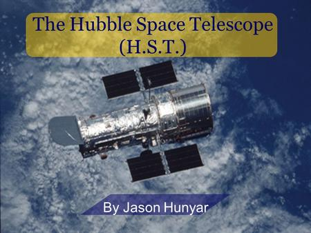 The Hubble Space Telescope (H.S.T.) By Jason Hunyar.