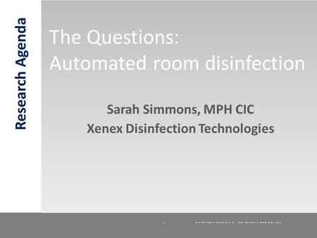 © 2012. Confidential. Xenex Healthcare Services LLC. EVERY ROOM. EVERY TIME.™ The Questions: Automated room disinfection 1 Sarah Simmons, MPH CIC Xenex.