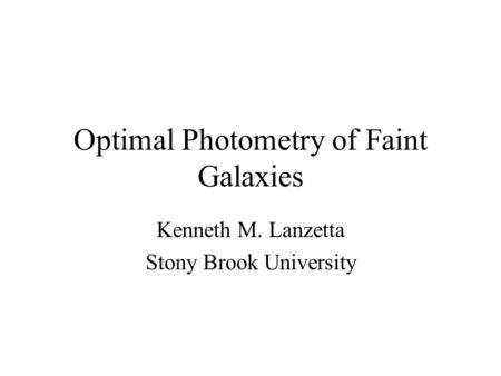 Optimal Photometry of Faint Galaxies Kenneth M. Lanzetta Stony Brook University.