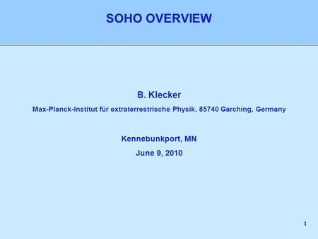 1 B. Klecker Max-Planck-Institut für extraterrestrische Physik, 85740 Garching, Germany Kennebunkport, MN June 9, 2010 SOHO OVERVIEW.