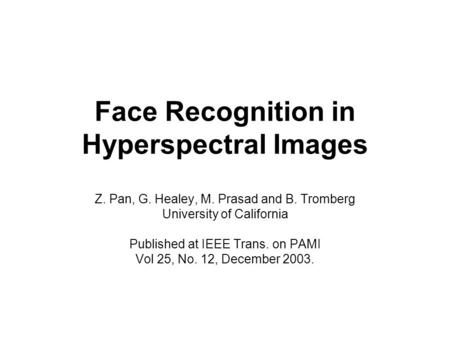 Face Recognition in Hyperspectral Images Z. Pan, G. Healey, M. Prasad and B. Tromberg University of California Published at IEEE Trans. on PAMI Vol 25,