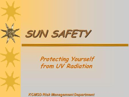SUN SAFETY Protecting Yourself from UV Radiation KCMSD Risk Management Department.