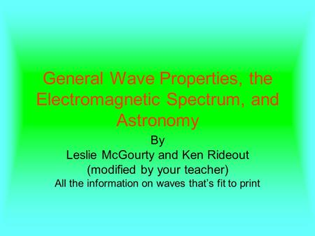 General Wave Properties, the Electromagnetic Spectrum, and Astronomy By Leslie McGourty and Ken Rideout (modified by your teacher) All the information.