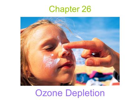 Chapter 26 Ozone Depletion. Ozone A form of oxygen in which three atoms of oxygen occur together. Chemically active and has a short average lifetime in.