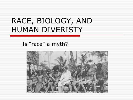 "RACE, BIOLOGY, AND HUMAN DIVERISTY Is ""race"" a myth?"