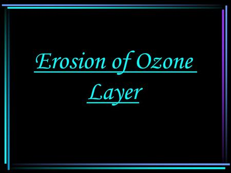 Erosion of Ozone Layer. Erosion of Ozone layer Position of ozone layer : Ozone layer is mainly locate at height 20:40Km above sea level in the lower.