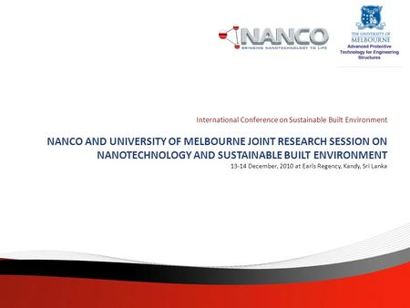 International Conference on Sustainable Built Environment NANCO AND UNIVERSITY OF MELBOURNE JOINT RESEARCH SESSION ON NANOTECHNOLOGY AND SUSTAINABLE BUILT.