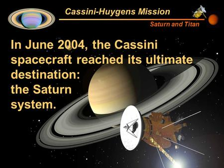 Cassini-Huygens Mission Saturn and Titan In June 2004, the Cassini spacecraft reached its ultimate destination: the Saturn system.