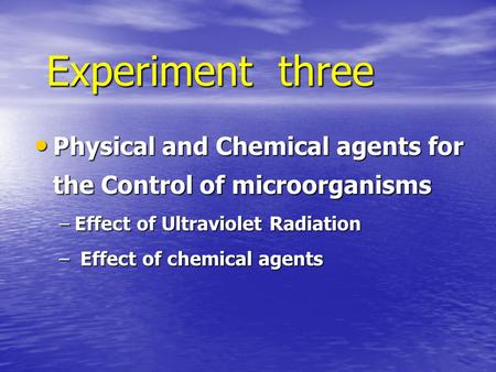 Experiment three Physical and Chemical agents for the Control of microorganisms Effect of Ultraviolet Radiation Effect of chemical agents.