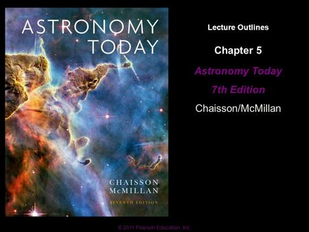 © 2011 Pearson Education, Inc. Lecture Outlines Astronomy Today 7th Edition Chaisson/McMillan © 2011 Pearson Education, Inc. Chapter 5.