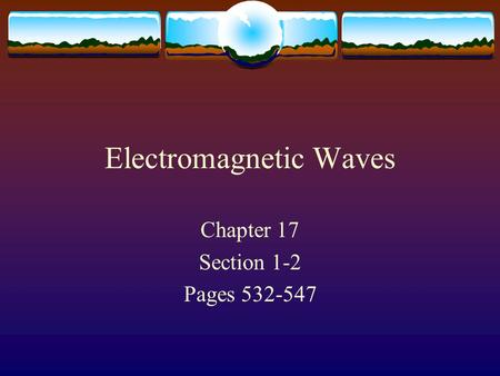 Electromagnetic Waves Chapter 17 Section 1-2 Pages 532-547.