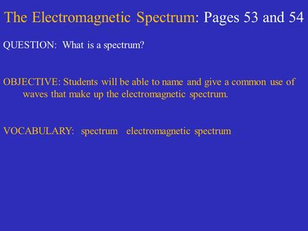 The Electromagnetic Spectrum: Pages 53 and 54 QUESTION: What is a spectrum? OBJECTIVE: Students will be able to name and give a common use of waves that.