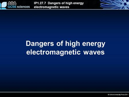 IP1.27.7 Dangers of high energy electromagnetic waves © Oxford University Press 2011 Dangers of high energy electromagnetic waves.