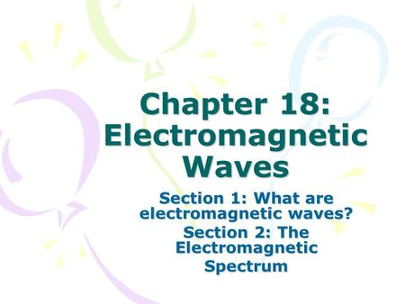 Chapter 18: Electromagnetic Waves Section 1: What are electromagnetic waves? Section 2: The Electromagnetic Spectrum.