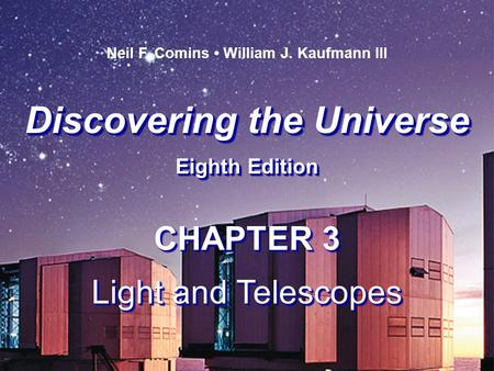 Discovering the Universe Eighth Edition Discovering the Universe Eighth Edition Neil F. Comins William J. Kaufmann III CHAPTER 3 Light and Telescopes CHAPTER.