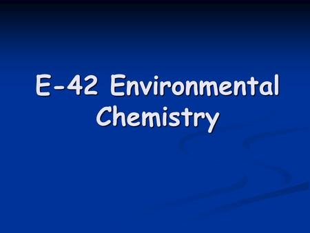 "E-42 Environmental Chemistry. About this ""E""… In the following slides, you will learn about how chemical elements and compounds are involved in the following."
