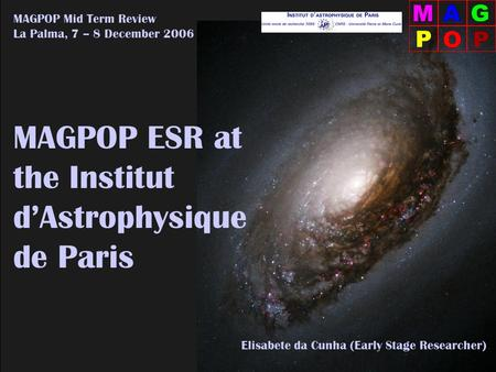 Elisabete da Cunha (ESR – IAP) MAGPOP Mid Term Review – La Palma, 12.2006 MAGPOP ESR at the Institut d'Astrophysique de Paris MAGPOP Mid Term Review La.