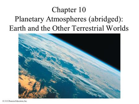 © 2010 Pearson Education, Inc. Chapter 10 Planetary Atmospheres (abridged): Earth and the Other Terrestrial Worlds.