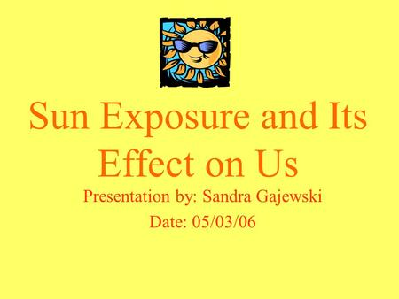 Sun Exposure and Its Effect on Us Presentation by: Sandra Gajewski Date: 05/03/06.
