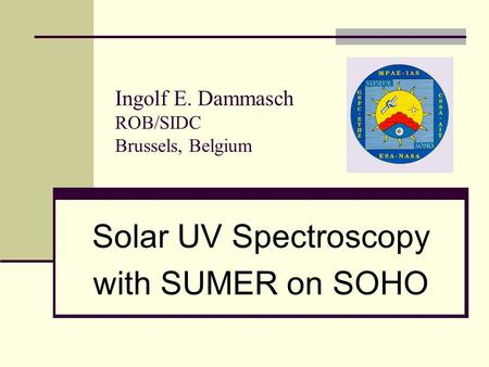 Ingolf E. Dammasch ROB/SIDC Brussels, Belgium Solar UV Spectroscopy with SUMER on SOHO.