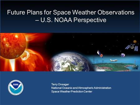Future Plans for Space Weather Observations – U.S. NOAA Perspective Terry Onsager National Oceanic and Atmospheric Administration Space Weather Prediction.
