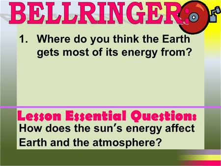 Lesson Essential Question: How does the sun's energy affect Earth and the atmosphere? 1.Where do you think the Earth gets most of its energy from?