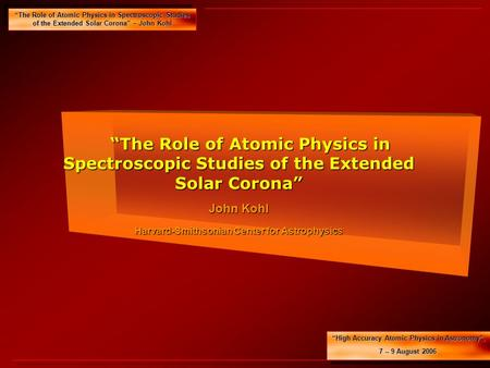 """The Role of Atomic Physics in Spectroscopic Studies of the Extended Solar Corona"" – John Kohl ""High Accuracy Atomic Physics in Astronomy"", 7 -- 9 August."