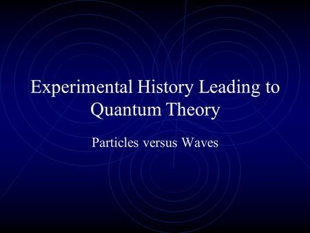 Experimental History Leading to Quantum Theory Particles versus Waves.
