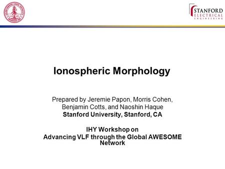 Ionospheric Morphology Prepared by Jeremie Papon, Morris Cohen, Benjamin Cotts, and Naoshin Haque Stanford University, Stanford, CA IHY Workshop on Advancing.