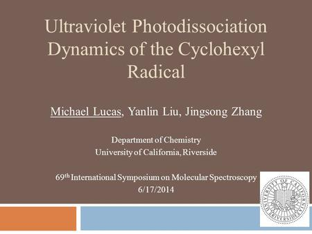 Ultraviolet Photodissociation Dynamics of the Cyclohexyl Radical Michael Lucas, Yanlin Liu, Jingsong Zhang Department of Chemistry University of California,
