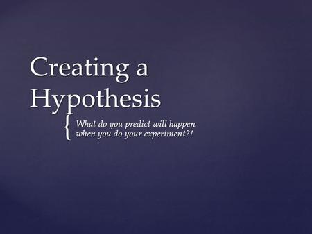 { Creating a Hypothesis What do you predict will happen when you do your experiment?!