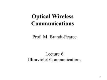 1 Prof. M. Brandt-Pearce Lecture 6 Ultraviolet Communications Optical Wireless Communications.