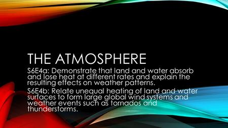The atmosphere S6E4a: Demonstrate that land and water absorb and lose heat at different rates and explain the resulting effects on weather patterns.