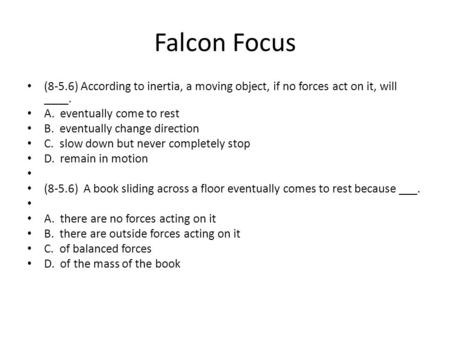 Falcon Focus (8-5.6) According to inertia, a moving object, if no forces act on it, will ____. A. eventually come to rest B. eventually change direction.