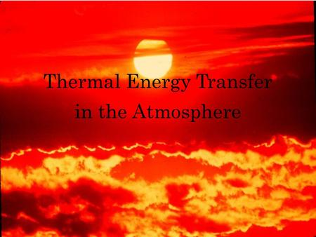 In the Atmosphere Thermal Energy Transfer. There are three types of thermal energy transfer: –RadiationRadiation –ConductionConduction –ConvectionConvection.